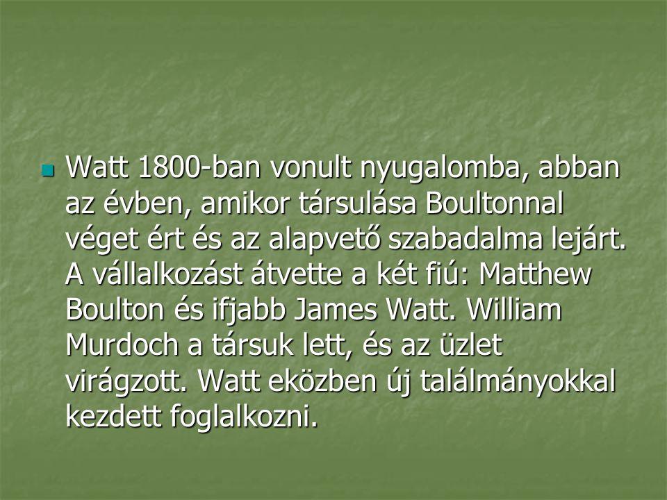 Watt 1800-ban vonult nyugalomba, abban az évben, amikor társulása Boultonnal véget ért és az alapvető szabadalma lejárt. A vállalkozást átvette a két