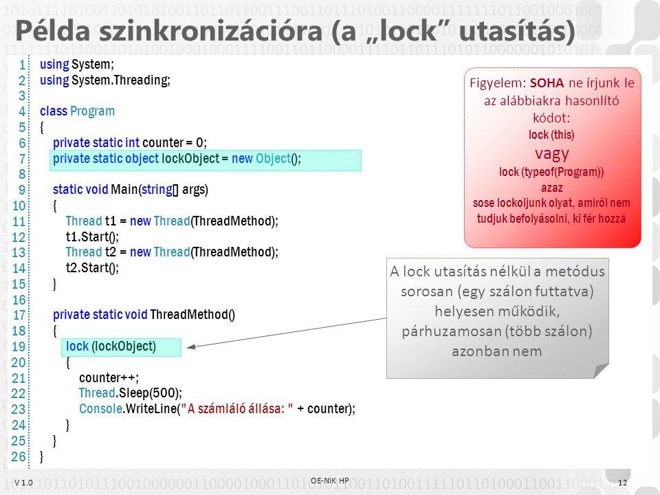 """V 1.0 Példa szinkronizációra (a """"lock utasítás) using System; using System.Threading; class Program { private static int counter = 0; private static object lockObject = new Object(); static void Main(string[] args) { Thread t1 = new Thread(ThreadMethod); t1.Start(); Thread t2 = new Thread(ThreadMethod); t2.Start(); } private static void ThreadMethod() { lock (lockObject) { counter++; Thread.Sleep(500); Console.WriteLine( A számláló állása: + counter); } A lock utasítás nélkül a metódus sorosan (egy szálon futtatva) helyesen működik, párhuzamosan (több szálon) azonban nem Figyelem: SOHA ne írjunk le az alábbiakra hasonlító kódot: lock (this) vagy lock (typeof(Program)) azaz sose lockoljunk olyat, amiről nem tudjuk befolyásolni, ki fér hozzá 1 2 3 4 5 6 7 8 9 10 11 12 13 14 15 16 17 18 19 20 21 22 23 24 25 26 12 OE-NIK HP"""