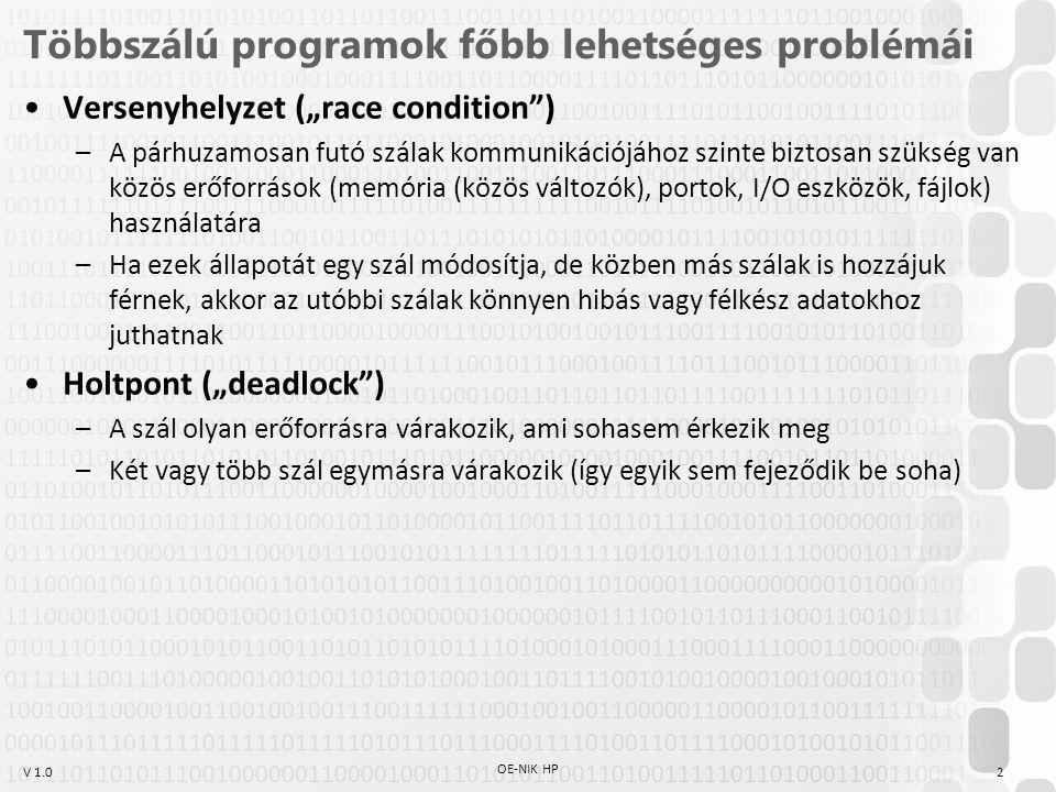 """V 1.0 Többszálú programok főbb lehetséges problémái Versenyhelyzet (""""race condition ) –A párhuzamosan futó szálak kommunikációjához szinte biztosan szükség van közös erőforrások (memória (közös változók), portok, I/O eszközök, fájlok) használatára –Ha ezek állapotát egy szál módosítja, de közben más szálak is hozzájuk férnek, akkor az utóbbi szálak könnyen hibás vagy félkész adatokhoz juthatnak Holtpont (""""deadlock ) –A szál olyan erőforrásra várakozik, ami sohasem érkezik meg –Két vagy több szál egymásra várakozik (így egyik sem fejeződik be soha) OE-NIK HP 2"""