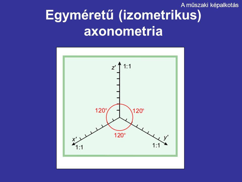 Egyméretű (izometrikus) axonometria A műszaki képalkotás