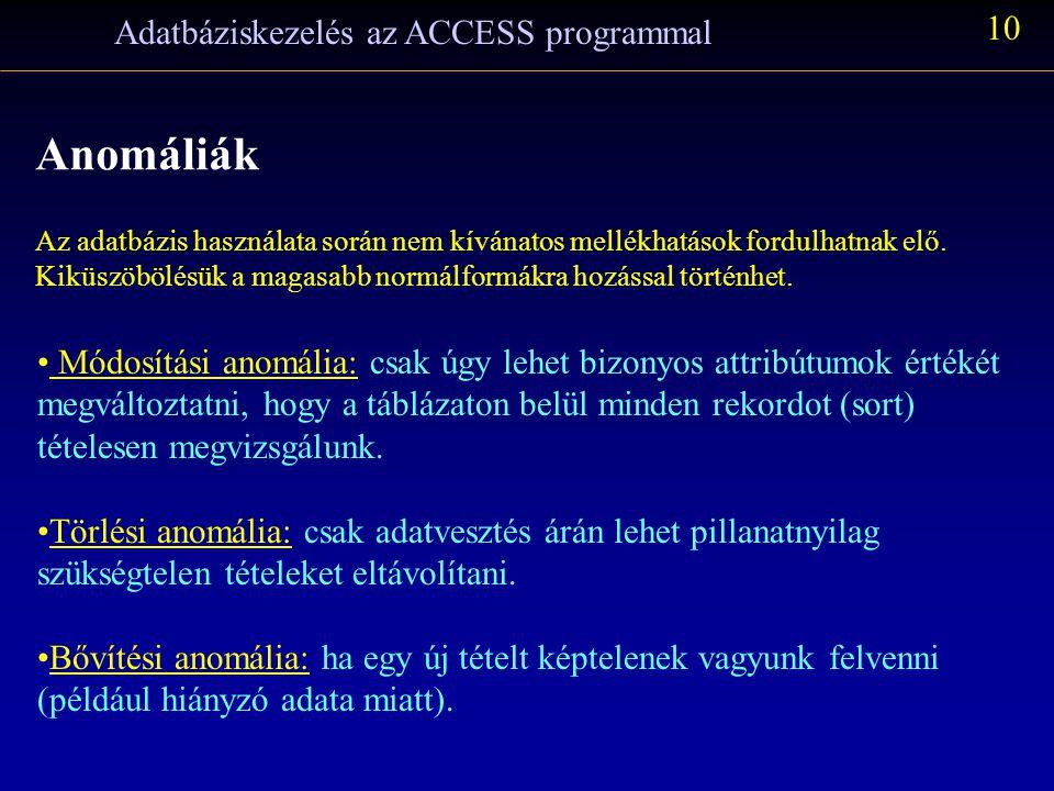 Adatbáziskezelés az ACCESS programmal 10 Anomáliák Az adatbázis használata során nem kívánatos mellékhatások fordulhatnak elő. Kiküszöbölésük a magasa