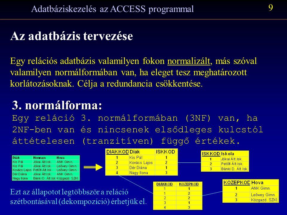 Adatbáziskezelés az ACCESS programmal 9 Az adatbázis tervezése Egy relációs adatbázis valamilyen fokon normalizált, más szóval valamilyen normálformában van, ha eleget tesz meghatározott korlátozásoknak.