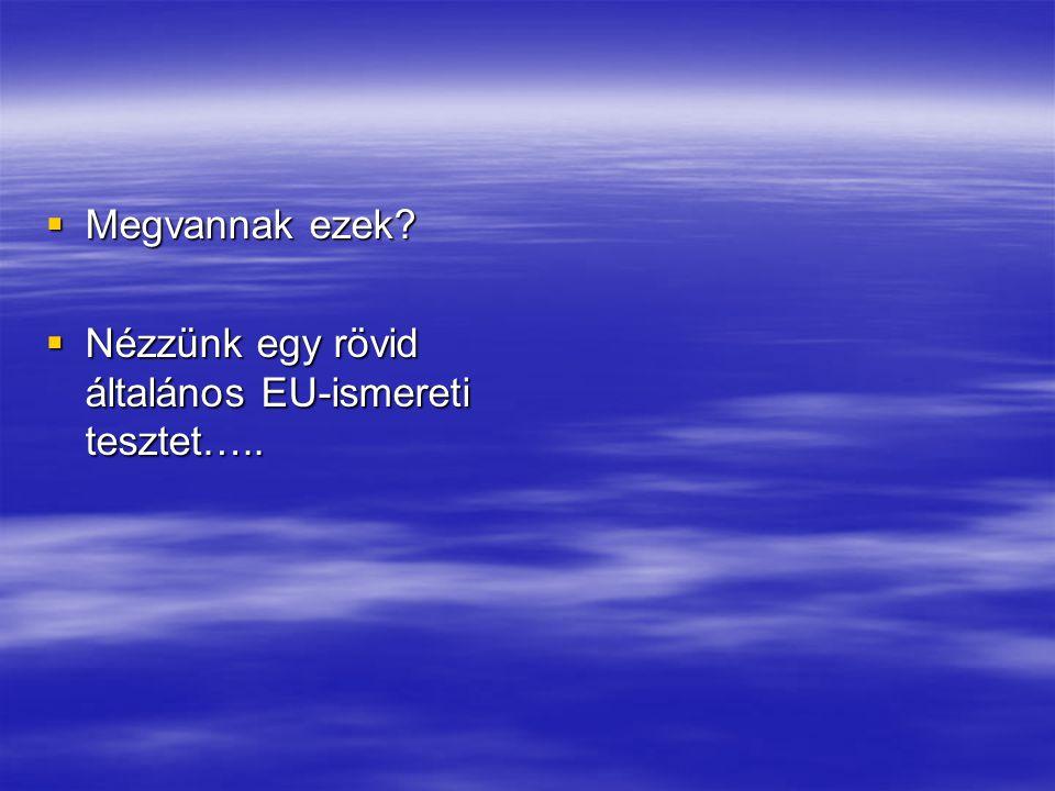  Megvannak ezek  Nézzünk egy rövid általános EU-ismereti tesztet…..