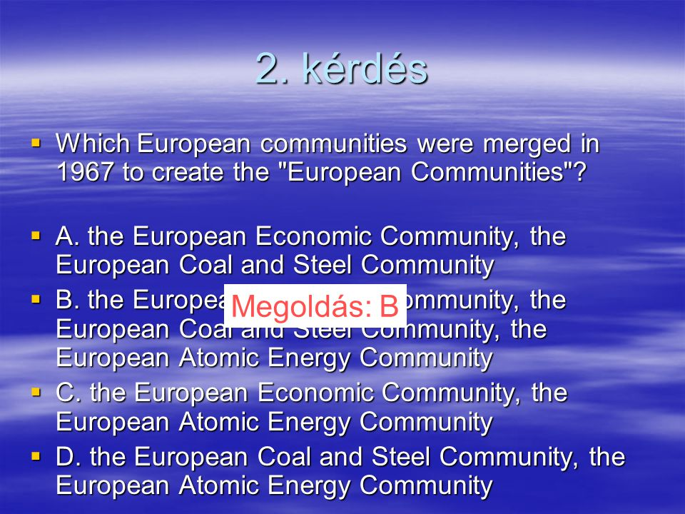 2. kérdés  Which European communities were merged in 1967 to create the European Communities .