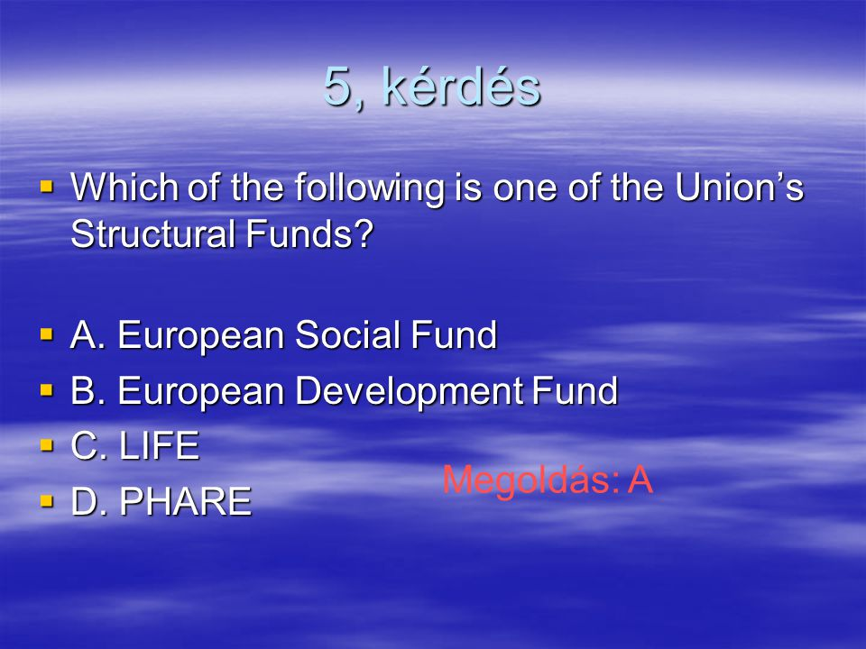 5, kérdés  Which of the following is one of the Union's Structural Funds.