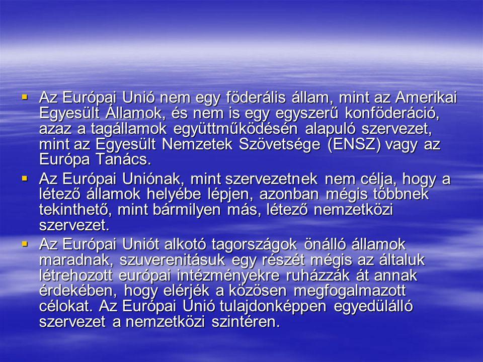  Az Európai Unió nem egy föderális állam, mint az Amerikai Egyesült Államok, és nem is egy egyszerű konföderáció, azaz a tagállamok együttműködésén alapuló szervezet, mint az Egyesült Nemzetek Szövetsége (ENSZ) vagy az Európa Tanács.
