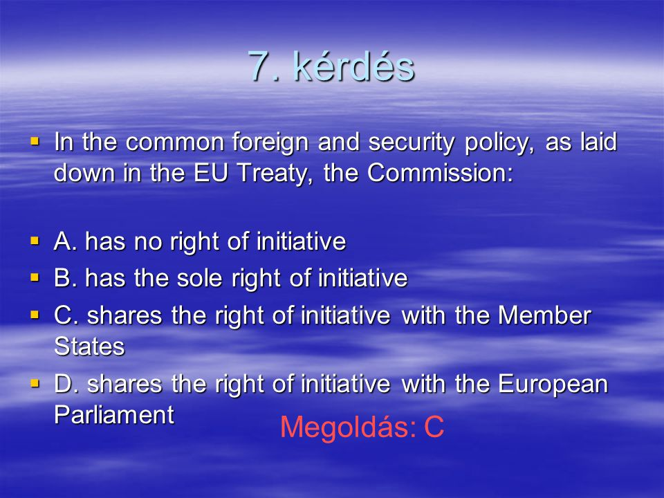 7. kérdés  In the common foreign and security policy, as laid down in the EU Treaty, the Commission:  A. has no right of initiative  B. has the sol
