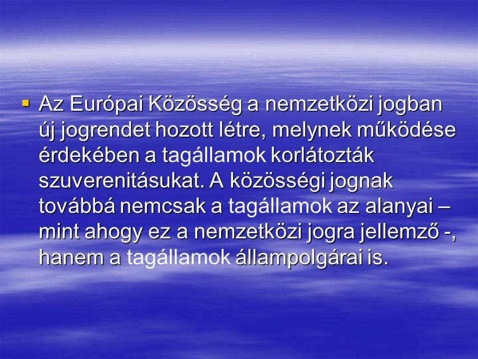  Az Európai Közösség a nemzetközi jogban új jogrendet hozott létre, melynek működése érdekében a t korlátozták szuverenitásukat.