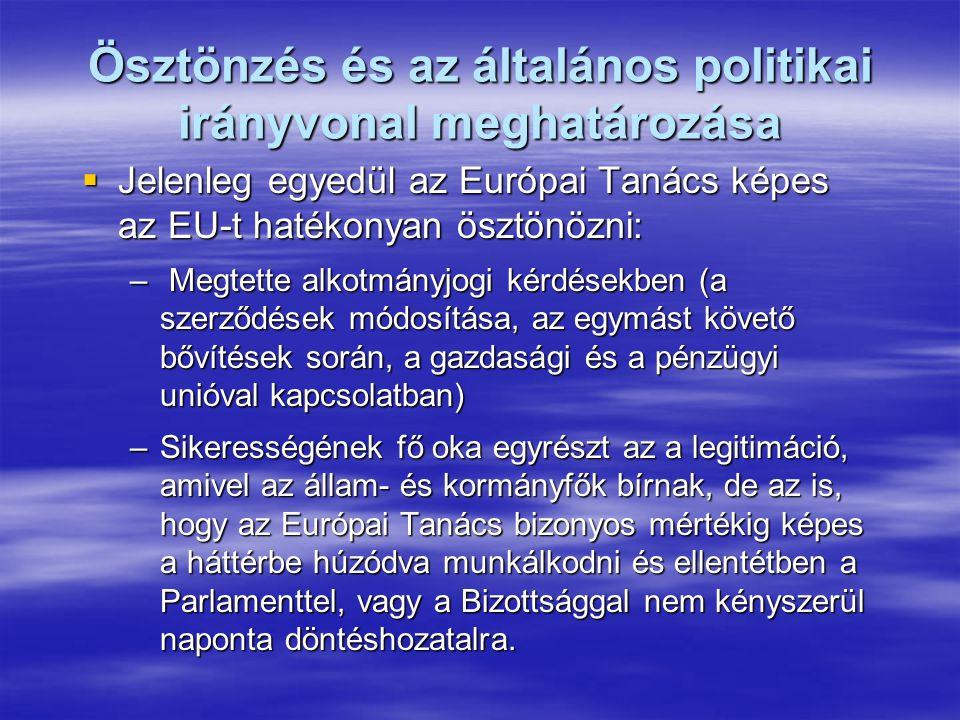 Ösztönzés és az általános politikai irányvonal meghatározása  Jelenleg egyedül az Európai Tanács képes az EU-t hatékonyan ösztönözni: – Megtette alkotmányjogi kérdésekben (a szerződések módosítása, az egymást követő bővítések során, a gazdasági és a pénzügyi unióval kapcsolatban) –Sikerességének fő oka egyrészt az a legitimáció, amivel az állam- és kormányfők bírnak, de az is, hogy az Európai Tanács bizonyos mértékig képes a háttérbe húzódva munkálkodni és ellentétben a Parlamenttel, vagy a Bizottsággal nem kényszerül naponta döntéshozatalra.