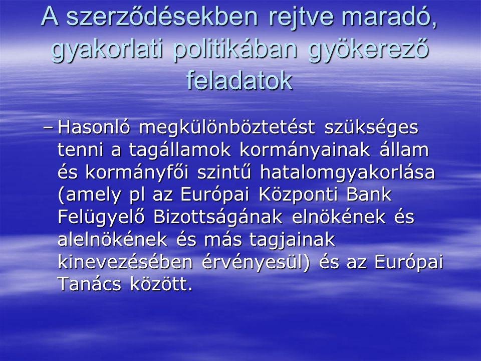 A szerződésekben rejtve maradó, gyakorlati politikában gyökerező feladatok –Hasonló megkülönböztetést szükséges tenni a tagállamok kormányainak állam és kormányfői szintű hatalomgyakorlása (amely pl az Európai Központi Bank Felügyelő Bizottságának elnökének és alelnökének és más tagjainak kinevezésében érvényesül) és az Európai Tanács között.