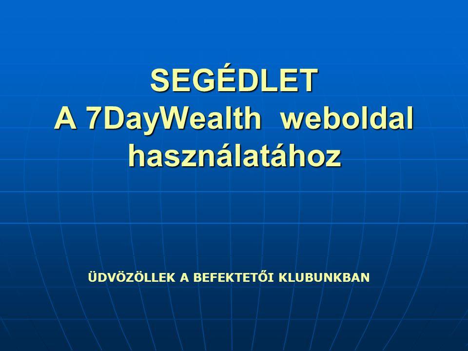 SEGÉDLET A 7DayWealth weboldal használatához ÜDVÖZÖLLEK A BEFEKTETŐI KLUBUNKBAN