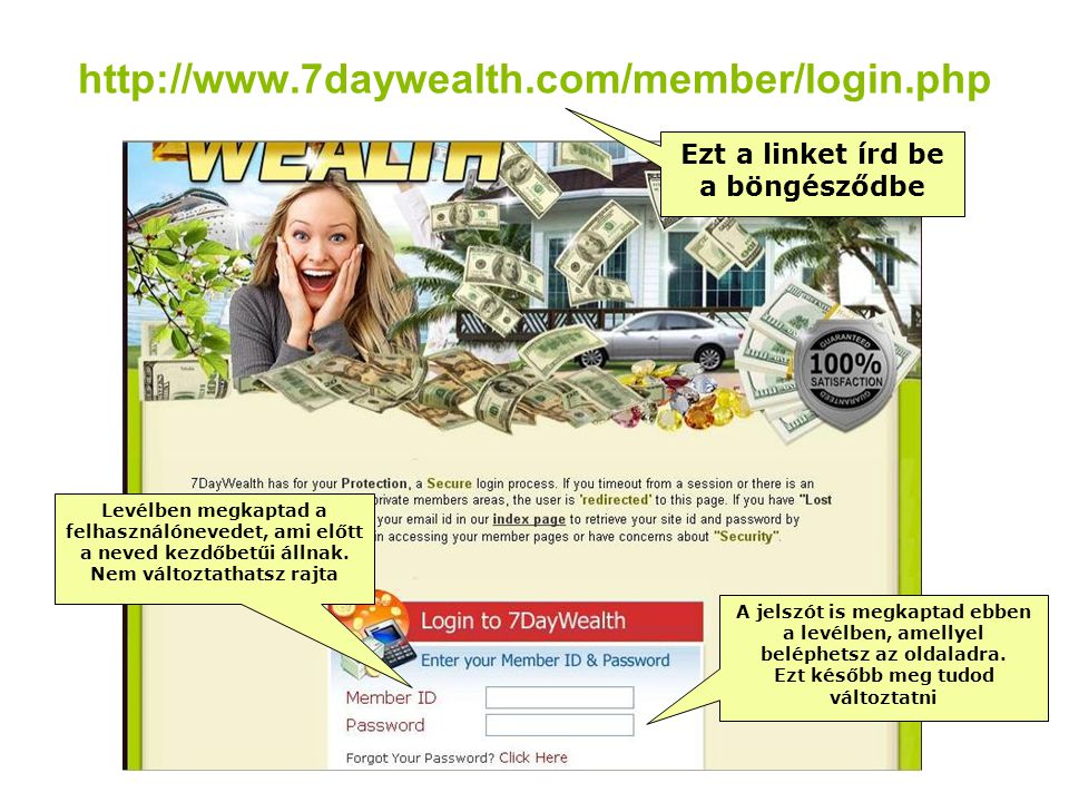 http://www.7daywealth.com/member/login.php Ezt a linket írd be a böngésződbe Levélben megkaptad a felhasználónevedet, ami előtt a neved kezdőbetűi áll