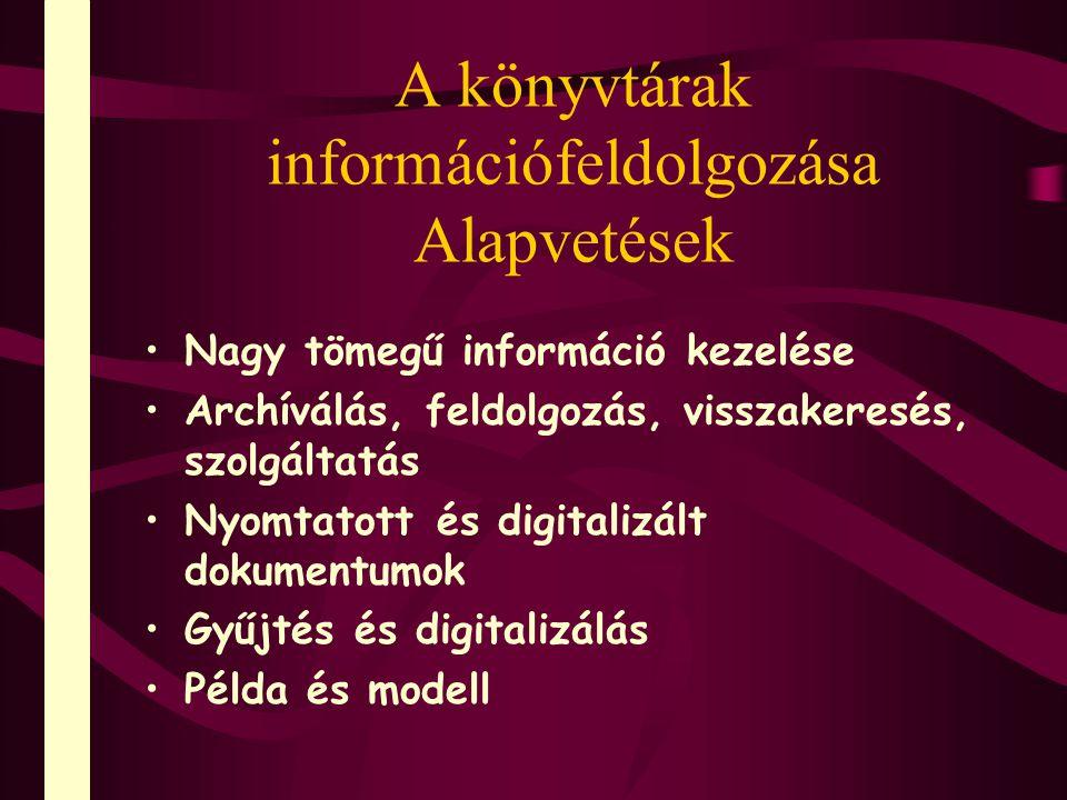 A könyvtárak információfeldolgozása Alapvetések Nagy tömegű információ kezelése Archíválás, feldolgozás, visszakeresés, szolgáltatás Nyomtatott és dig