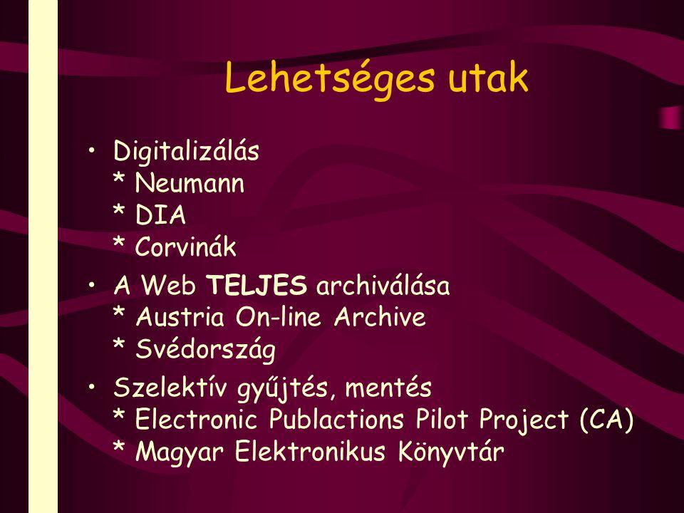 Lehetséges utak Digitalizálás * Neumann * DIA * Corvinák A Web TELJES archiválása * Austria On-line Archive * Svédország Szelektív gyűjtés, mentés * E