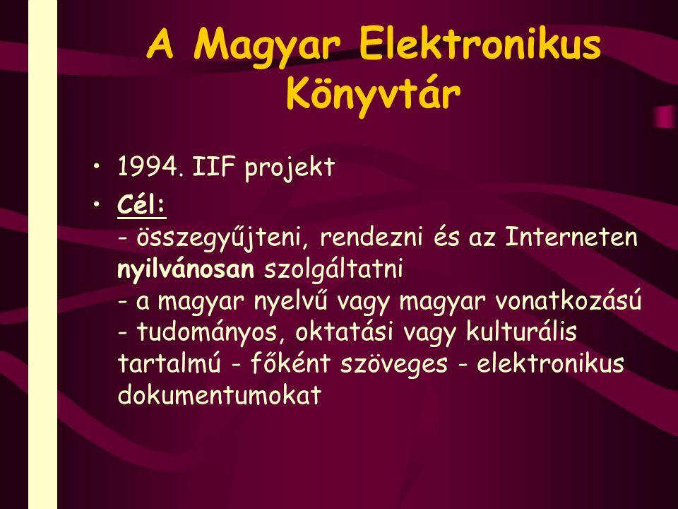 A Magyar Elektronikus Könyvtár 1994. IIF projekt Cél: - összegyűjteni, rendezni és az Interneten nyilvánosan szolgáltatni - a magyar nyelvű vagy magya