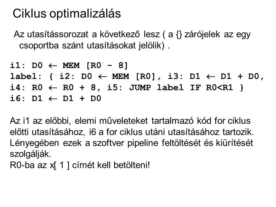 Ciklus optimalizálás Az utasítássorozat a következő lesz ( a {} zárójelek az egy csoportba szánt utasításokat jelölik). i1: D0  MEM [R0 - 8] label: {