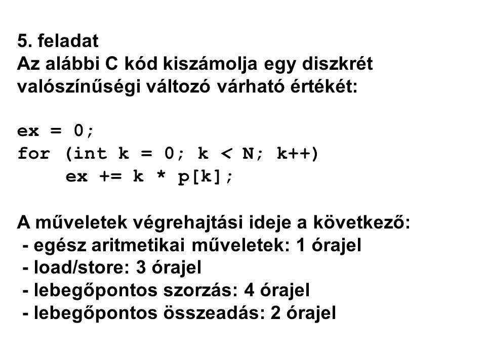 5. feladat Az alábbi C kód kiszámolja egy diszkrét valószínűségi változó várható értékét: ex = 0; for (int k = 0; k < N; k++) ex += k * p[k]; A művele
