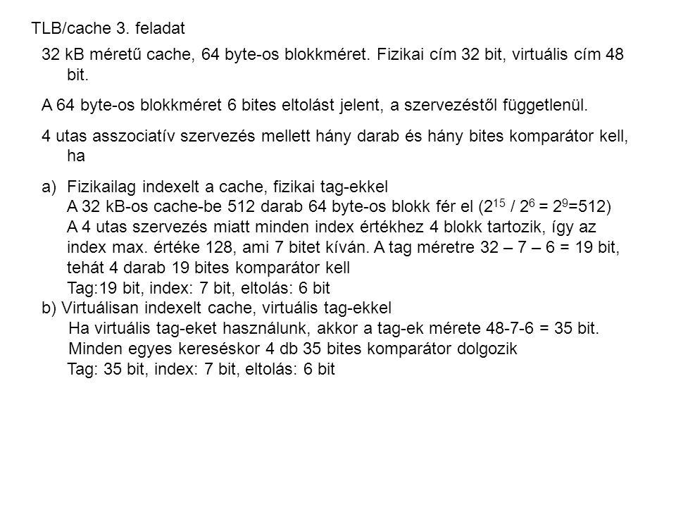TLB/cache 3. feladat 32 kB méretű cache, 64 byte-os blokkméret. Fizikai cím 32 bit, virtuális cím 48 bit. A 64 byte-os blokkméret 6 bites eltolást jel