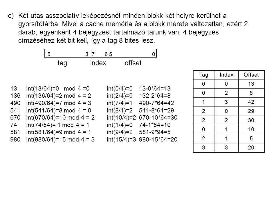 c)Két utas asszociatív leképezésnél minden blokk két helyre kerülhet a gyorsítótárba. Mivel a cache memória és a blokk mérete változatlan, ezért 2 dar