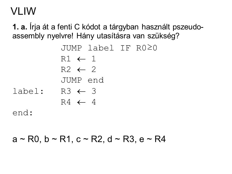 VLIW 1. a. Írja át a fenti C kódot a tárgyban használt pszeudo- assembly nyelvre! Hány utasításra van szükség? JUMP label IF R0≥0 R1  1 R2  2 JUMP e