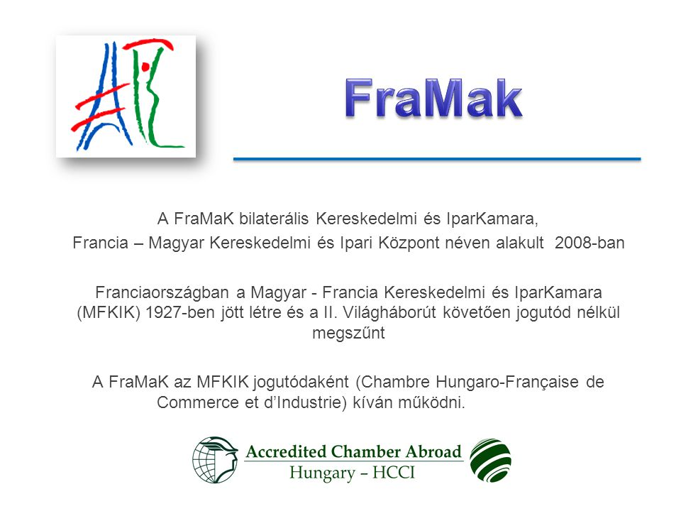 A FraMaK bilaterális Kereskedelmi és IparKamara, Francia – Magyar Kereskedelmi és Ipari Központ néven alakult 2008-ban Franciaországban a Magyar - Francia Kereskedelmi és IparKamara (MFKIK) 1927-ben jött létre és a II.