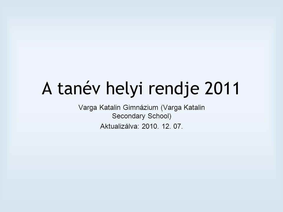 A tanév helyi rendje 2011 Varga Katalin Gimnázium (Varga Katalin Secondary School) Aktualizálva: 2010.
