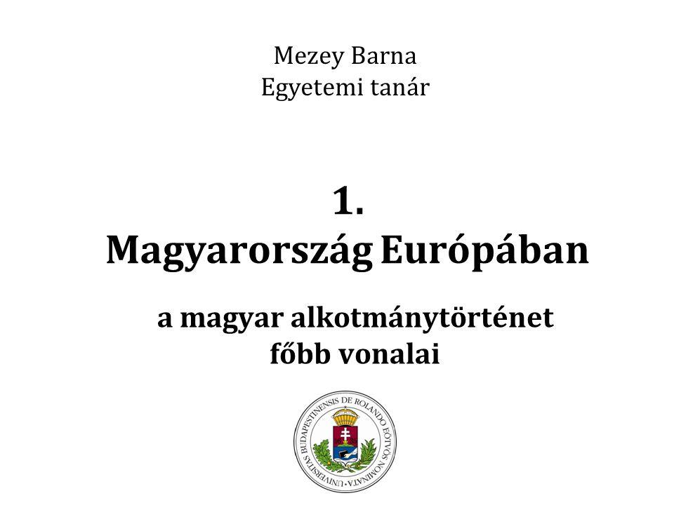 1. Magyarország Európában a magyar alkotmánytörténet főbb vonalai Mezey Barna Egyetemi tanár