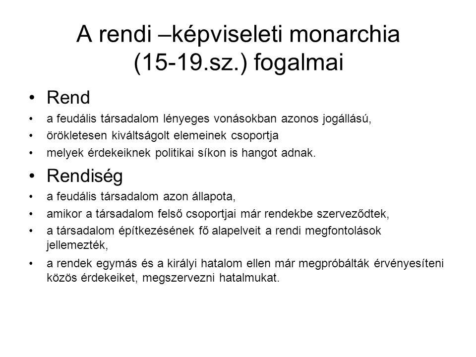 A rendi –képviseleti monarchia (15-19.sz.) fogalmai Rend a feudális társadalom lényeges vonásokban azonos jogállású, örökletesen kiváltságolt elemeine