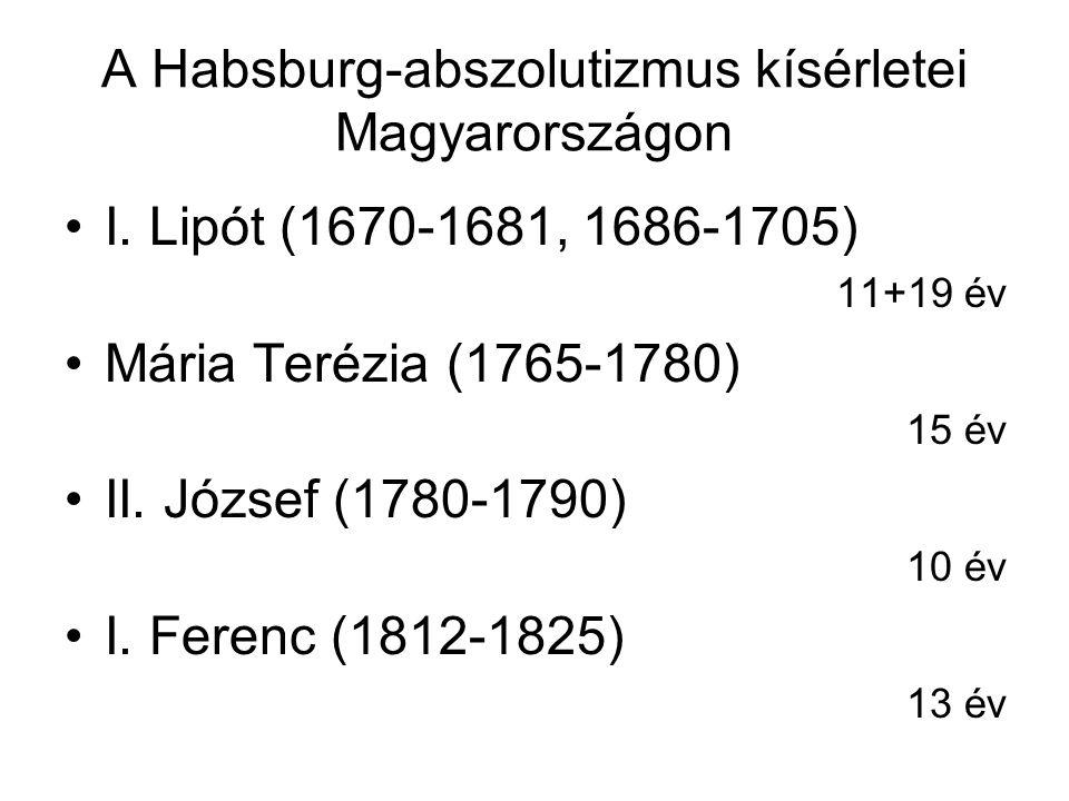 A Habsburg-abszolutizmus kísérletei Magyarországon I. Lipót (1670-1681, 1686-1705) 11+19 év Mária Terézia (1765-1780) 15 év II. József (1780-1790) 10