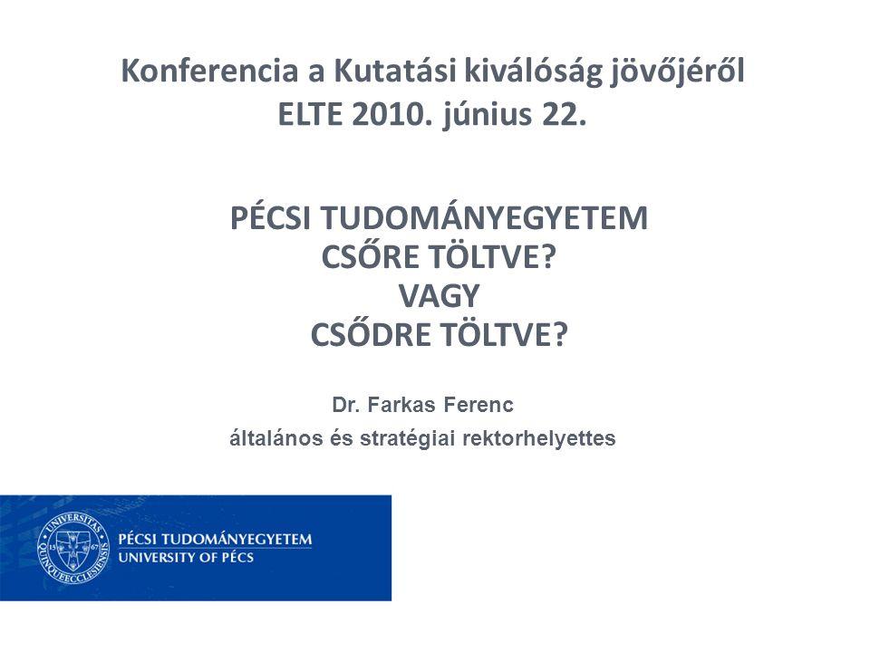 Konferencia a Kutatási kiválóság jövőjéről ELTE 2010. június 22. Dr. Farkas Ferenc általános és stratégiai rektorhelyettes PÉCSI TUDOMÁNYEGYETEM CSŐRE