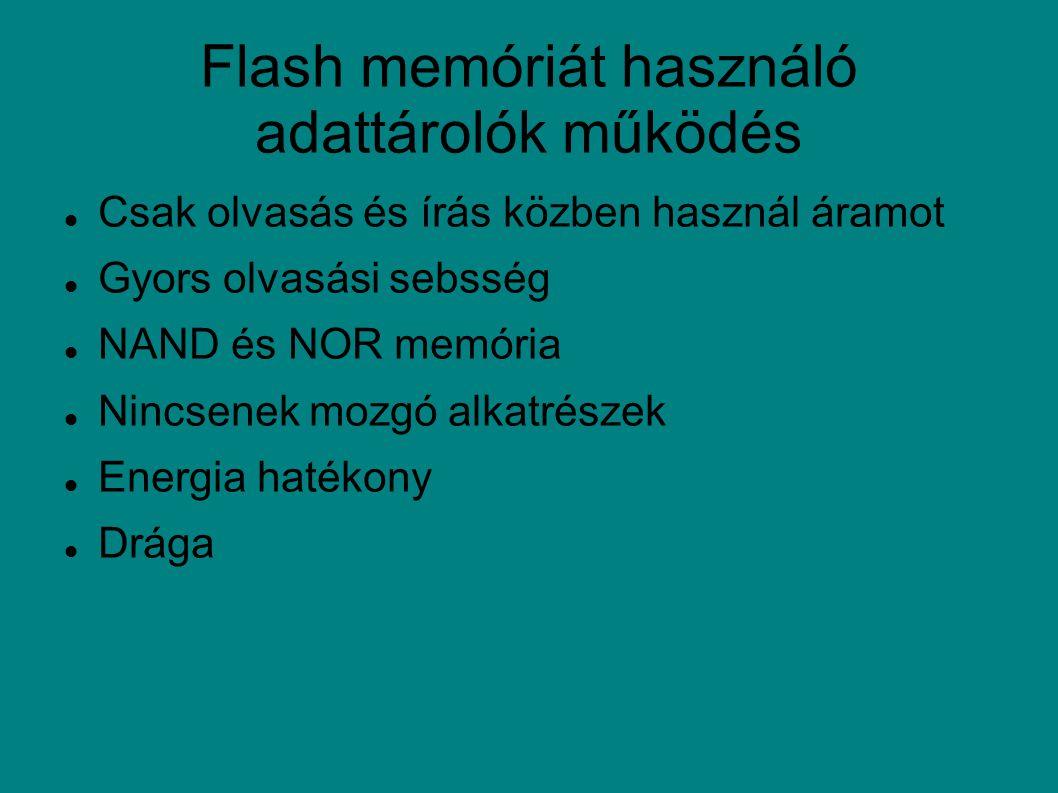 Flash memóriát használó adattárolók működés Csak olvasás és írás közben használ áramot Gyors olvasási sebsség NAND és NOR memória Nincsenek mozgó alkatrészek Energia hatékony Drága