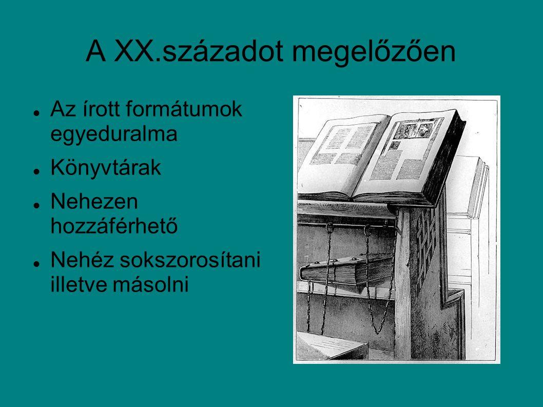 A XX.századot megelőzően Az írott formátumok egyeduralma Könyvtárak Nehezen hozzáférhető Nehéz sokszorosítani illetve másolni