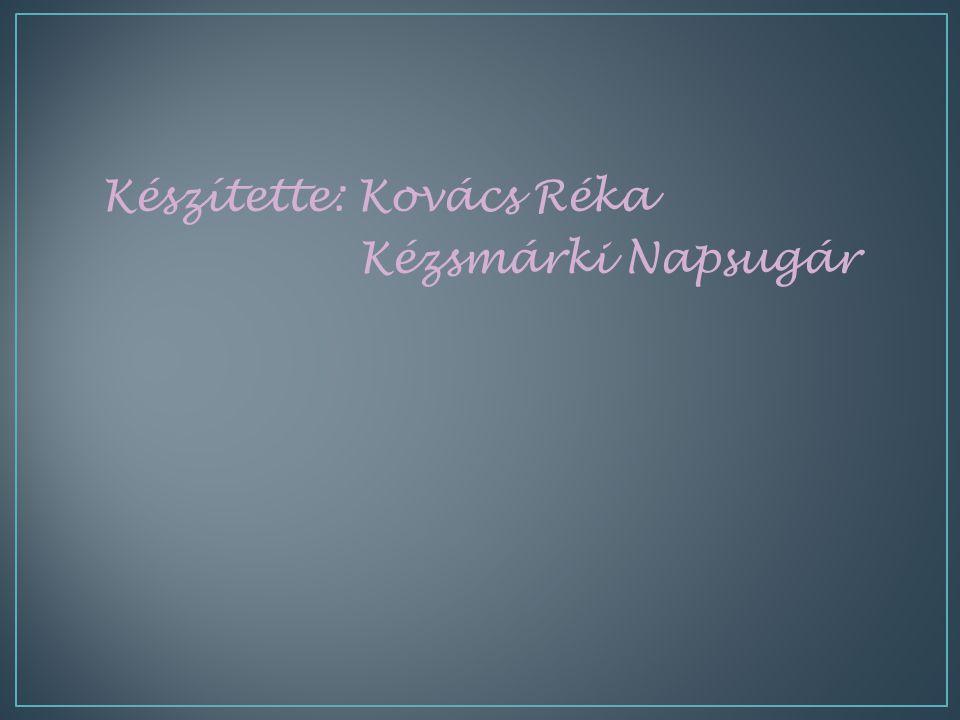 Készítette: Kovács Réka Kézsmárki Napsugár