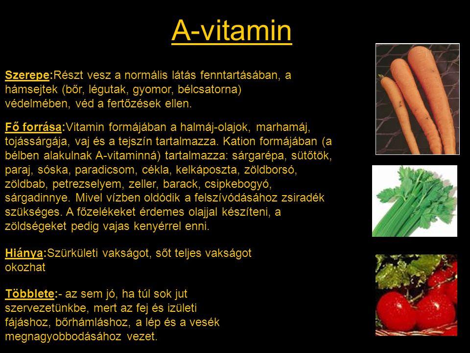 A-vitamin Szerepe:Részt vesz a normális látás fenntartásában, a hámsejtek (bőr, légutak, gyomor, bélcsatorna) védelmében, véd a fertőzések ellen. Fő f