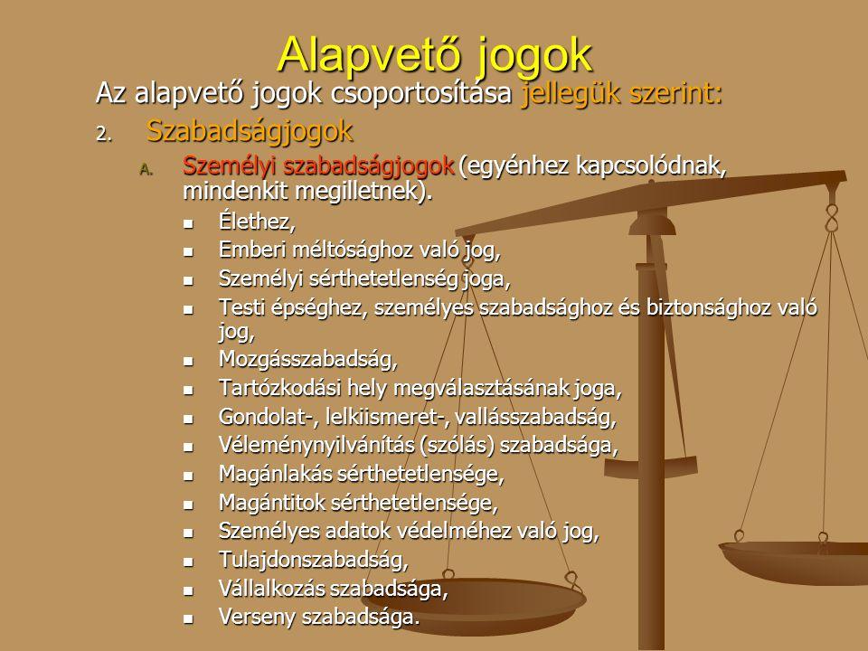 Alapvető jogok Az alapvető jogok csoportosítása jellegük szerint: 2. Szabadságjogok A. Személyi szabadságjogok (egyénhez kapcsolódnak, mindenkit megil