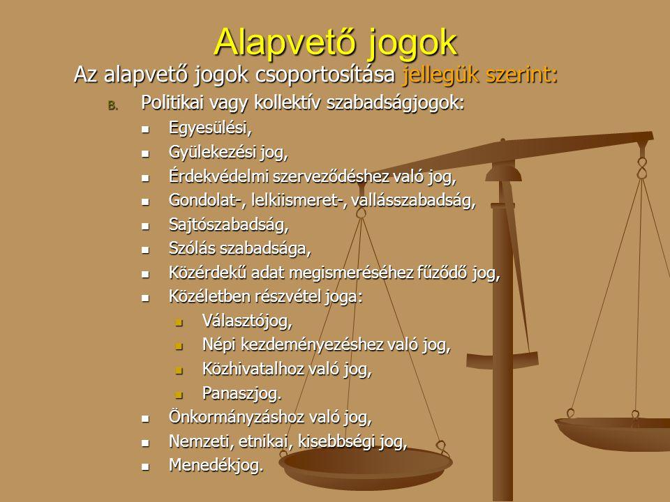 Alapvető jogok Az alapvető jogok csoportosítása jellegük szerint: B. Politikai vagy kollektív szabadságjogok: Egyesülési, Egyesülési, Gyülekezési jog,