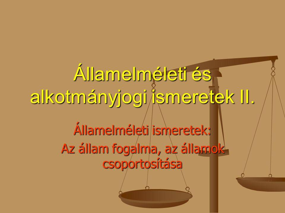 Államelméleti és alkotmányjogi ismeretek II. Államelméleti ismeretek: Az állam fogalma, az államok csoportosítása