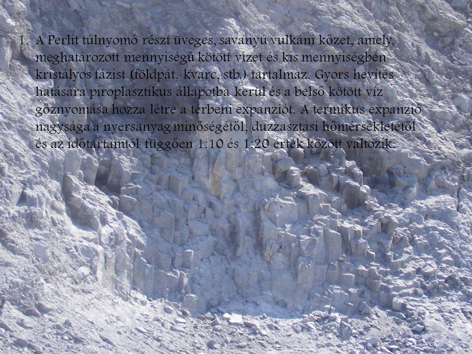 1.A Perlit túlnyomó részt üveges, savanyú vulkáni k ő zet, amely, meghatározott mennyiség ű kötött vizet és kis mennyiségben kristályos fázist (földpá