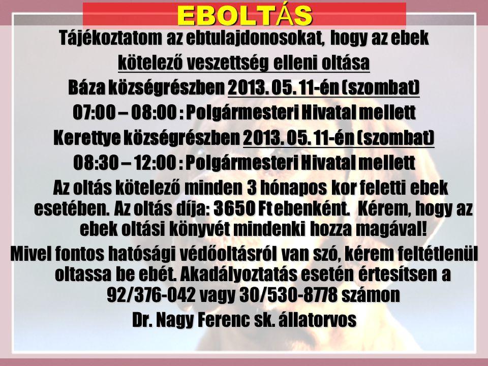 EBOLT Á S Tájékoztatom az ebtulajdonosokat, hogy az ebek kötelező veszettség elleni oltása Báza községrészben 2013. 05. 11-én (szombat) 07:00 – 08:00