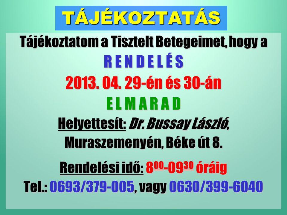 TÁJÉKOZTATÁS Tájékoztatom a Tisztelt Betegeimet, hogy a R E N D E L É S 2013. 04. 29-én és 30-án E L M A R A D Helyettesít: Dr. Bussay László, Murasze