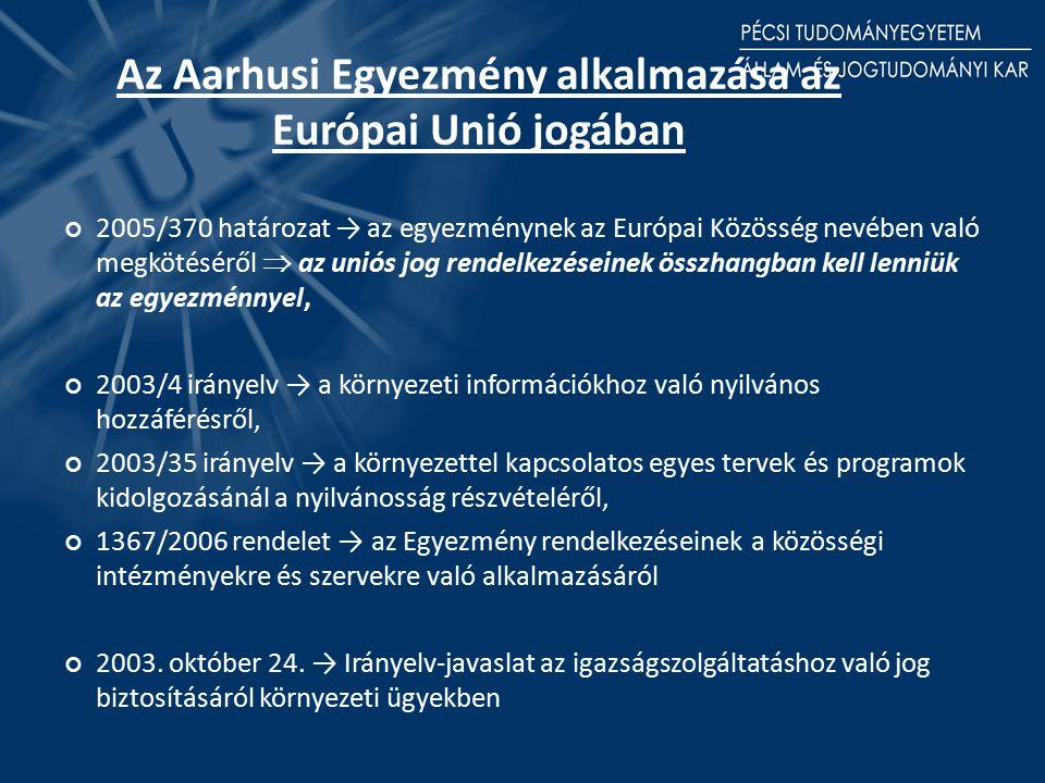 Az Aarhusi Egyezmény alkalmazása az Európai Unió jogában 2005/370 határozat → az egyezménynek az Európai Közösség nevében való megkötéséről  az uniós jog rendelkezéseinek összhangban kell lenniük az egyezménnyel, 2003/4 irányelv → a környezeti információkhoz való nyilvános hozzáférésről, 2003/35 irányelv → a környezettel kapcsolatos egyes tervek és programok kidolgozásánál a nyilvánosság részvételéről, 1367/2006 rendelet → az Egyezmény rendelkezéseinek a közösségi intézményekre és szervekre való alkalmazásáról 2003.