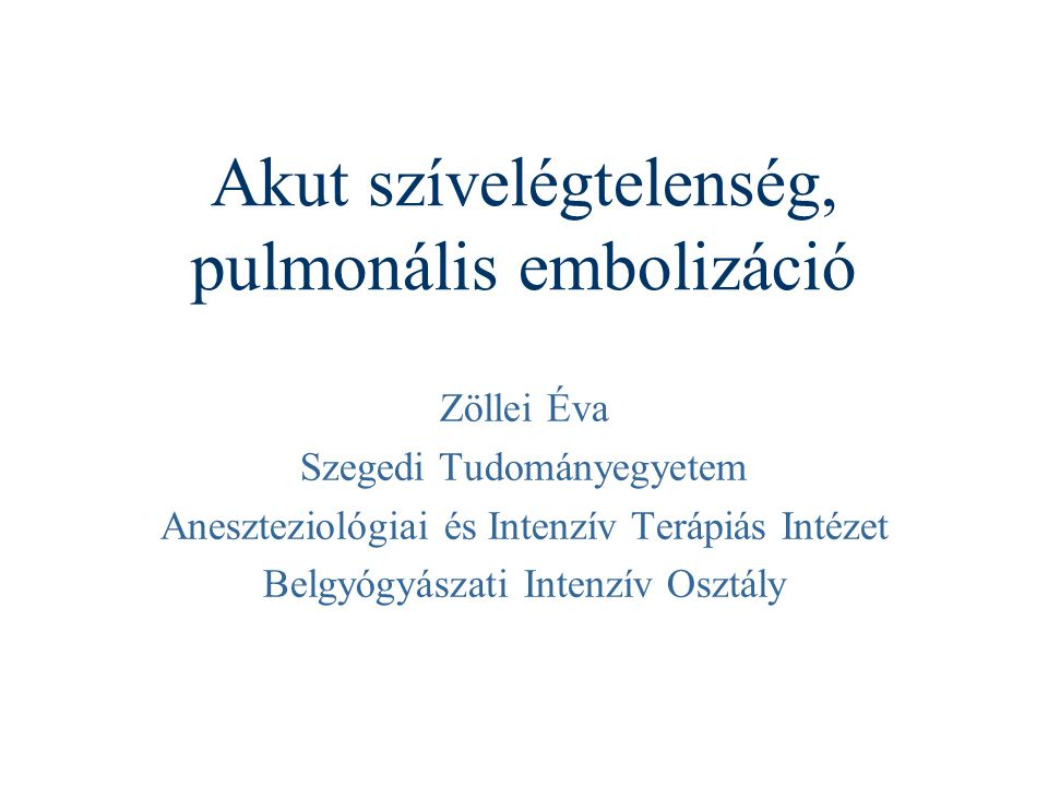 Akut szívelégtelenség, pulmonális embolizáció Zöllei Éva Szegedi Tudományegyetem Aneszteziológiai és Intenzív Terápiás Intézet Belgyógyászati Intenzív