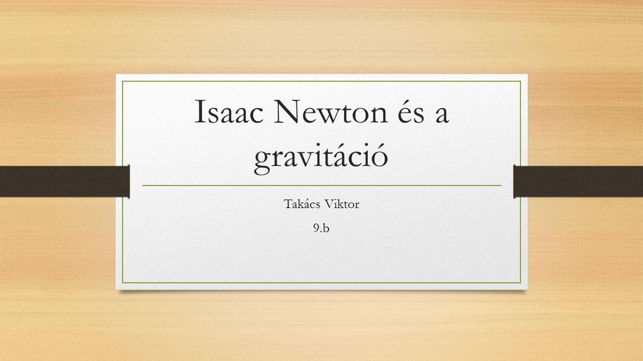 Isaac Newton és a gravitáció Takács Viktor 9.b
