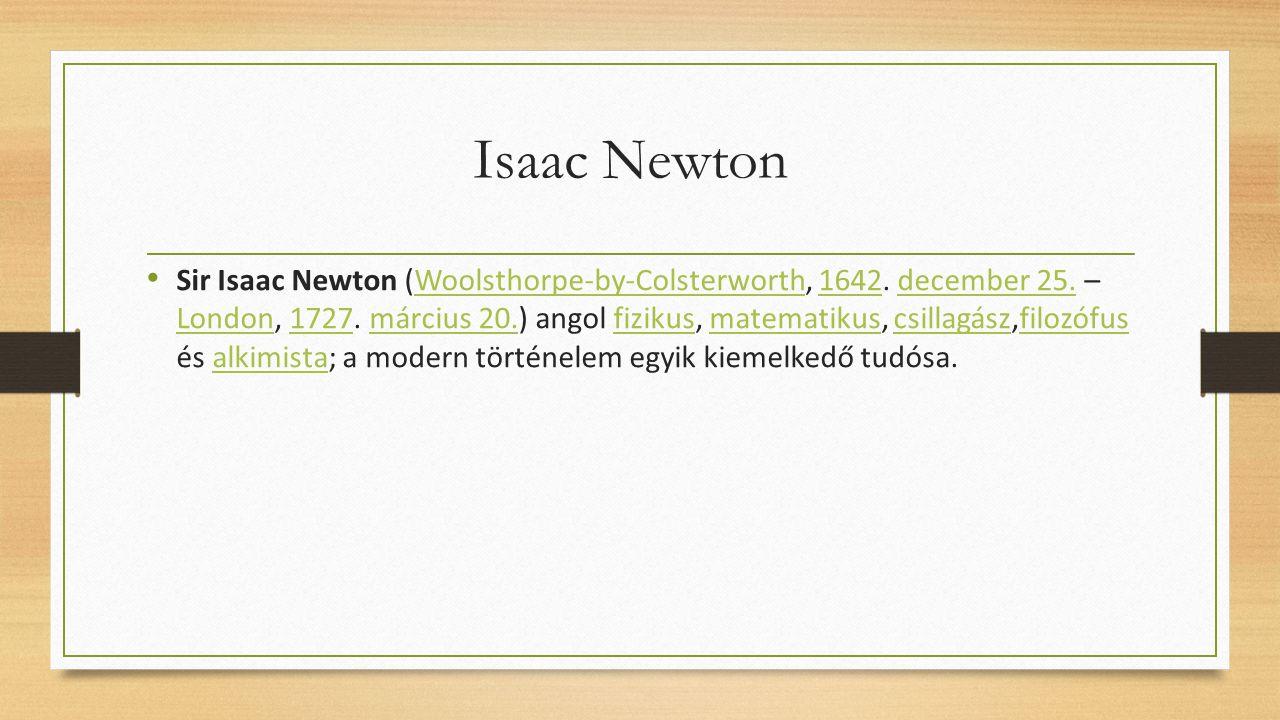 Isaac Newton Sir Isaac Newton (Woolsthorpe-by-Colsterworth, 1642. december 25. – London, 1727. március 20.) angol fizikus, matematikus, csillagász,fil