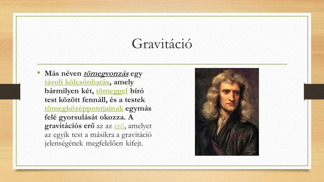 Gravitáció Más néven tömegvonzás egy távoli kölcsönhatás, amely bármilyen két, tömeggel bíró test között fennáll, és a testek tömegközéppontjainak egy