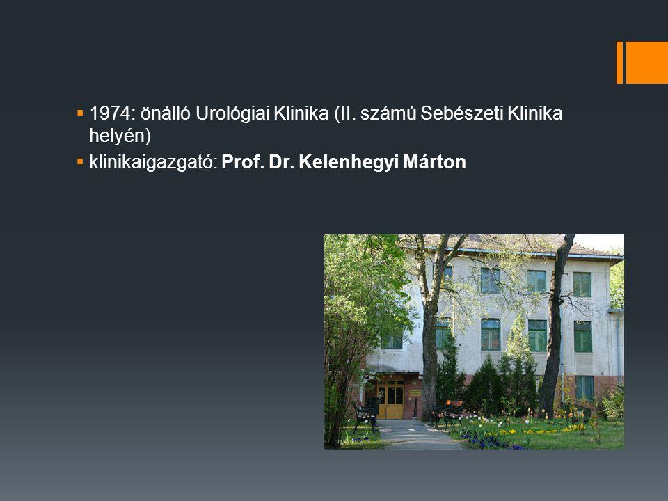  1974: önálló Urológiai Klinika (II. számú Sebészeti Klinika helyén)  klinikaigazgató: Prof. Dr. Kelenhegyi Márton
