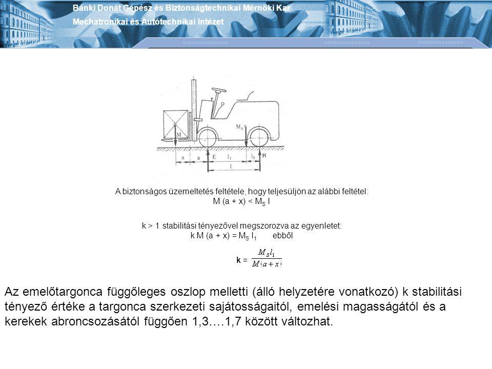 Bánki Donát Gépész és Biztonságtechnikai Mérnöki Kar Mechatronikai és Autótechnikai Intézet A biztonságos üzemeltetés feltétele, hogy teljesüljön az alábbi feltétel: M (a + x) < M S l k > 1 stabilitási tényezővel megszorozva az egyenletet: k M (a + x) = M S l 1 ebből k = Az emelőtargonca függőleges oszlop melletti (álló helyzetére vonatkozó) k stabilitási tényező értéke a targonca szerkezeti sajátosságaitól, emelési magasságától és a kerekek abroncsozásától függően 1,3….1,7 között változhat.