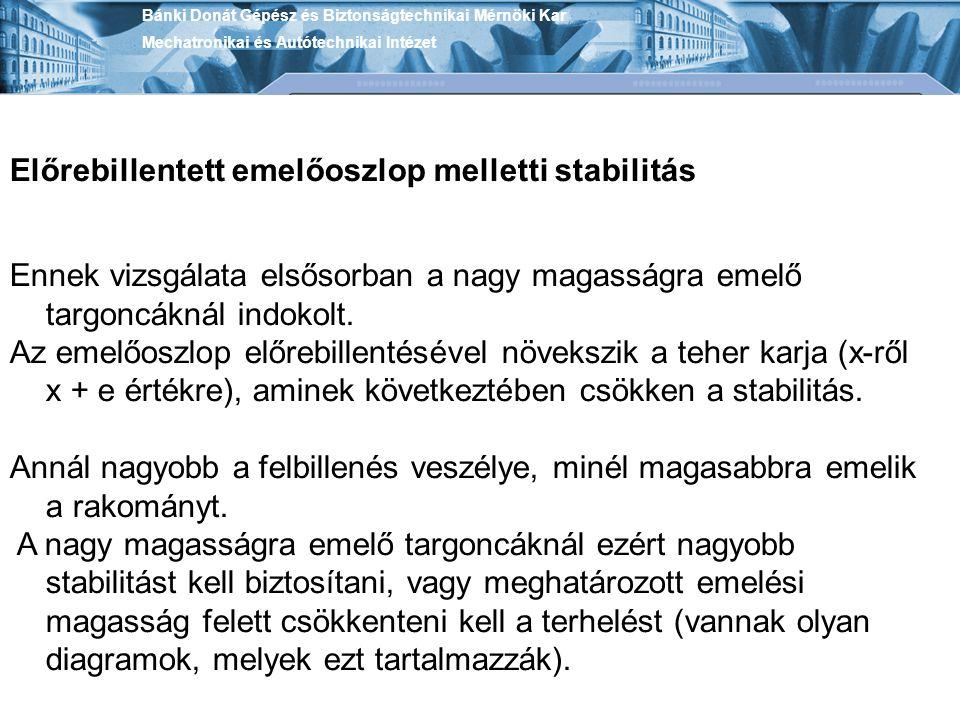 Bánki Donát Gépész és Biztonságtechnikai Mérnöki Kar Mechatronikai és Autótechnikai Intézet Előrebillentett emelőoszlop melletti stabilitás Ennek vizsgálata elsősorban a nagy magasságra emelő targoncáknál indokolt.