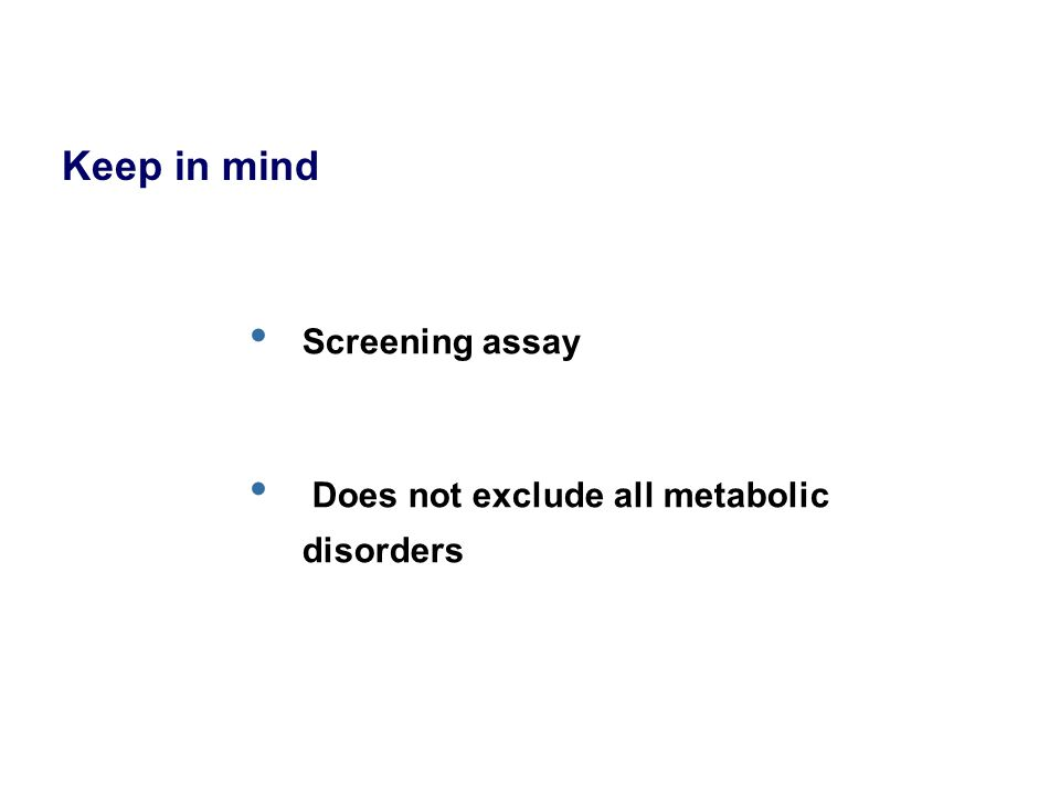 Screening assay Does not exclude all metabolic disorders Keep in mind