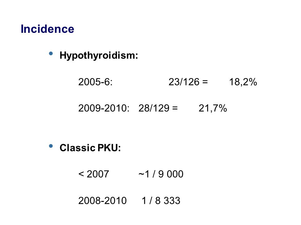 Hypothyroidism: 2005-6: 23/126 = 18,2% 2009-2010:28/129 = 21,7% Classic PKU: < 2007 ~1 / 9 000 2008-2010 1 / 8 333 Incidence